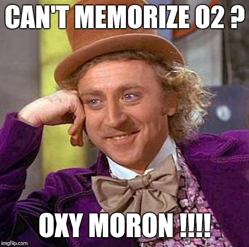 Creepy Condescending Wonka Meme | CAN'T MEMORIZE O2 ? OXY MORON !!!! | image tagged in memes,creepy condescending wonka | made w/ Imgflip meme maker