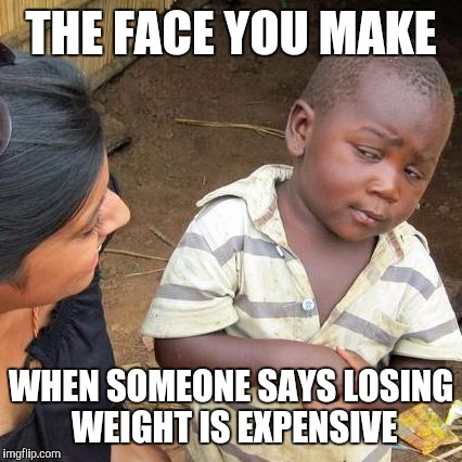 Third world skeptical kid  | THE FACE YOU MAKE WHEN SOMEONE SAYS LOSING WEIGHT IS EXPENSIVE | image tagged in memes,third world skeptical kid | made w/ Imgflip meme maker