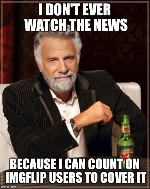 The Most Interesting Man In The World Meme | I DON'T EVER WATCH THE NEWS BECAUSE I CAN COUNT ON IMGFLIP USERS TO COVER IT | image tagged in memes,the most interesting man in the world | made w/ Imgflip meme maker