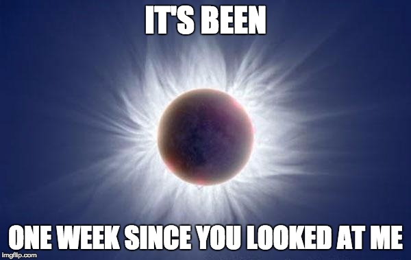 Eclipse  | IT'S BEEN ONE WEEK SINCE YOU LOOKED AT ME | image tagged in eclipse | made w/ Imgflip meme maker