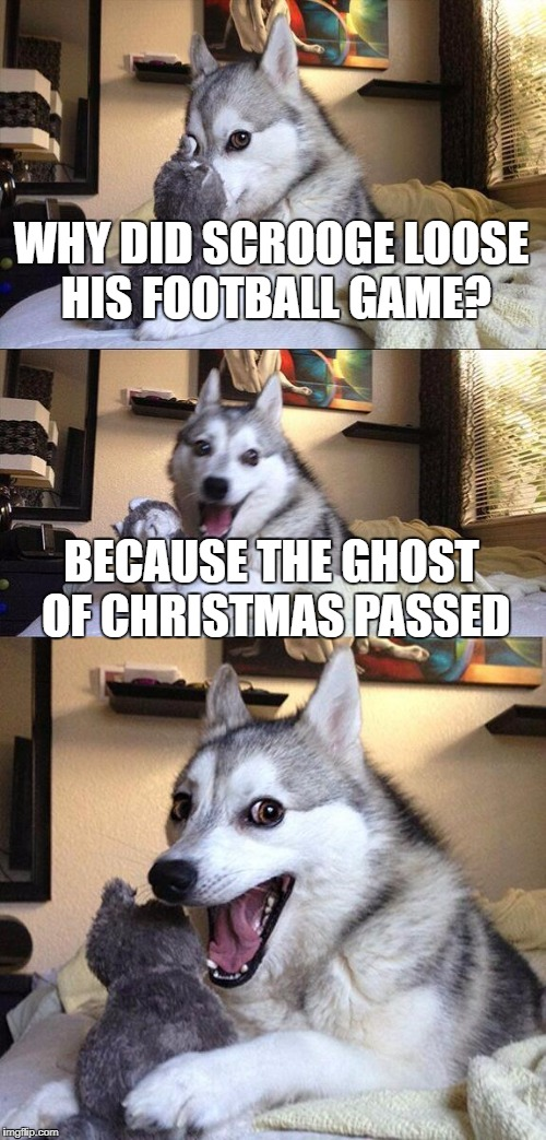 Bad Pun Dog Meme | WHY DID SCROOGE LOOSE HIS FOOTBALL GAME? BECAUSE THE GHOST OF CHRISTMAS PASSED | image tagged in memes,bad pun dog | made w/ Imgflip meme maker