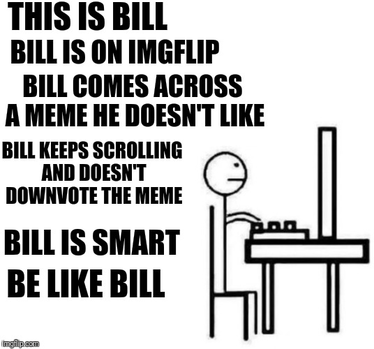 Be like bill computer | THIS IS BILL BILL IS ON IMGFLIP BILL COMES ACROSS A MEME HE DOESN'T LIKE BILL KEEPS SCROLLING AND DOESN'T DOWNVOTE THE MEME BILL IS SMART BE | image tagged in be like bill computer | made w/ Imgflip meme maker