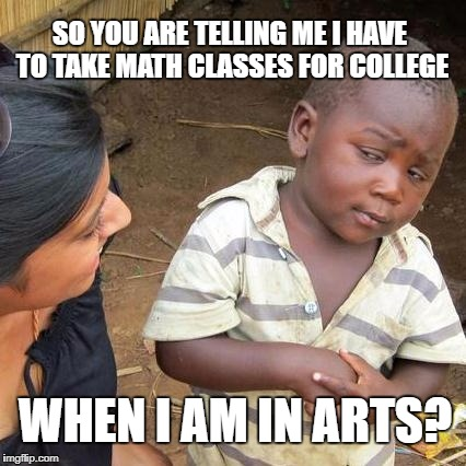 Third World Skeptical Kid Meme | SO YOU ARE TELLING ME I HAVE TO TAKE MATH CLASSES FOR COLLEGE WHEN I AM IN ARTS? | image tagged in memes,third world skeptical kid | made w/ Imgflip meme maker