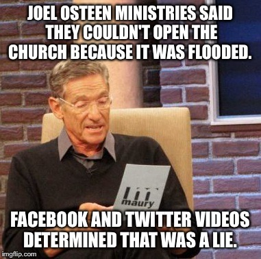 Maury Lie Detector Meme | JOEL OSTEEN MINISTRIES SAID THEY COULDN'T OPEN THE CHURCH BECAUSE IT WAS FLOODED. FACEBOOK AND TWITTER VIDEOS DETERMINED THAT WAS A LIE. | image tagged in memes,maury lie detector | made w/ Imgflip meme maker