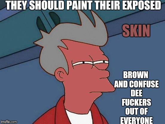 Futurama Fry | THEY SHOULD PAINT THEIR EXPOSED BROWN AND CONFUSE DEE F**KERS OUT OF EVERYONE SKIN | image tagged in futurama fry | made w/ Imgflip meme maker