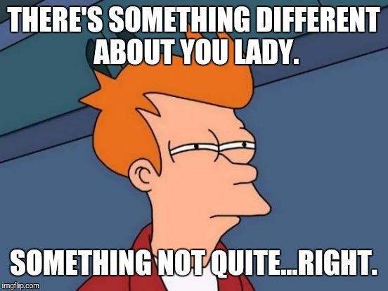 Futurama Fry Meme | THERE'S SOMETHING DIFFERENT ABOUT YOU LADY. SOMETHING NOT QUITE...RIGHT. | image tagged in memes,futurama fry | made w/ Imgflip meme maker