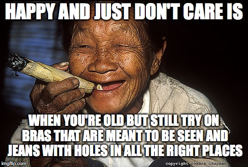 HAPPY AND JUST DON'T CARE IS WHEN YOU'RE OLD BUT STILL TRY ON BRAS THAT ARE MEANT TO BE SEEN AND JEANS WITH HOLES IN ALL THE RIGHT PLACES | image tagged in old woman smoking | made w/ Imgflip meme maker