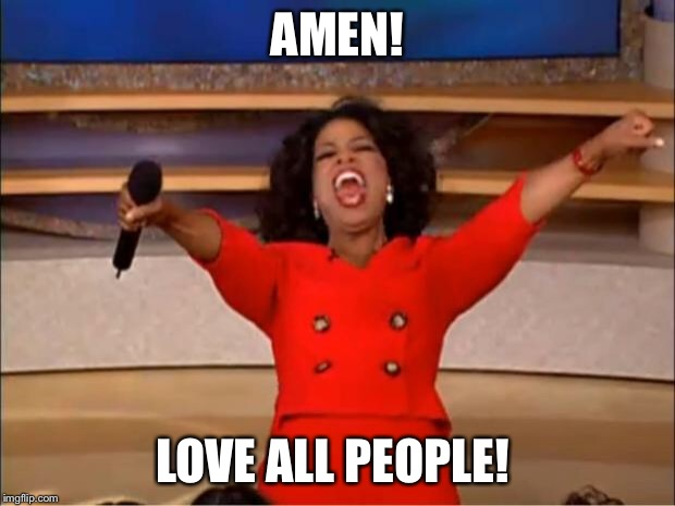 Oprah You Get A Meme | AMEN! LOVE ALL PEOPLE! | image tagged in memes,oprah you get a | made w/ Imgflip meme maker
