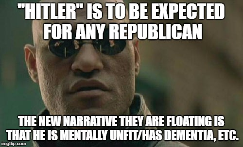 "Matrix Morpheus Meme | ""HITLER"" IS TO BE EXPECTED FOR ANY REPUBLICAN THE NEW NARRATIVE THEY ARE FLOATING IS THAT HE IS MENTALLY UNFIT/HAS DEMENTIA, ETC. 