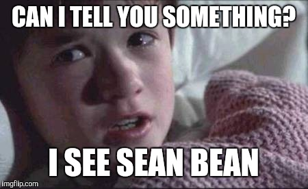 I See Dead People Meme | CAN I TELL YOU SOMETHING? I SEE SEAN BEAN | image tagged in memes,i see dead people | made w/ Imgflip meme maker