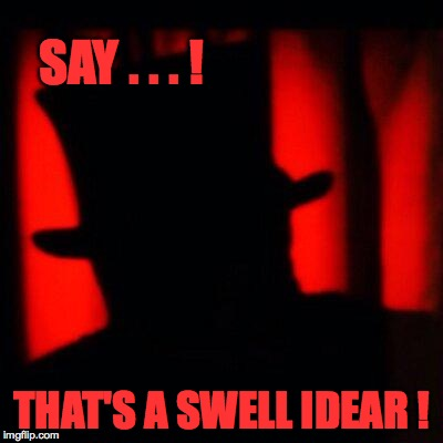 SAY . . . ! THAT'S A SWELL IDEAR ! | made w/ Imgflip meme maker