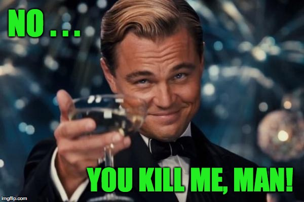 Leonardo Dicaprio Cheers Meme | NO . . . YOU KILL ME, MAN! | image tagged in memes,leonardo dicaprio cheers | made w/ Imgflip meme maker