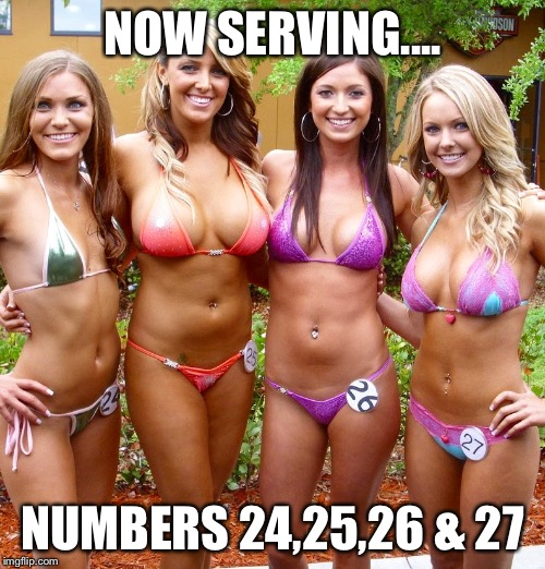NOW SERVING.... NUMBERS 24,25,26 & 27 | image tagged in bikini girls | made w/ Imgflip meme maker