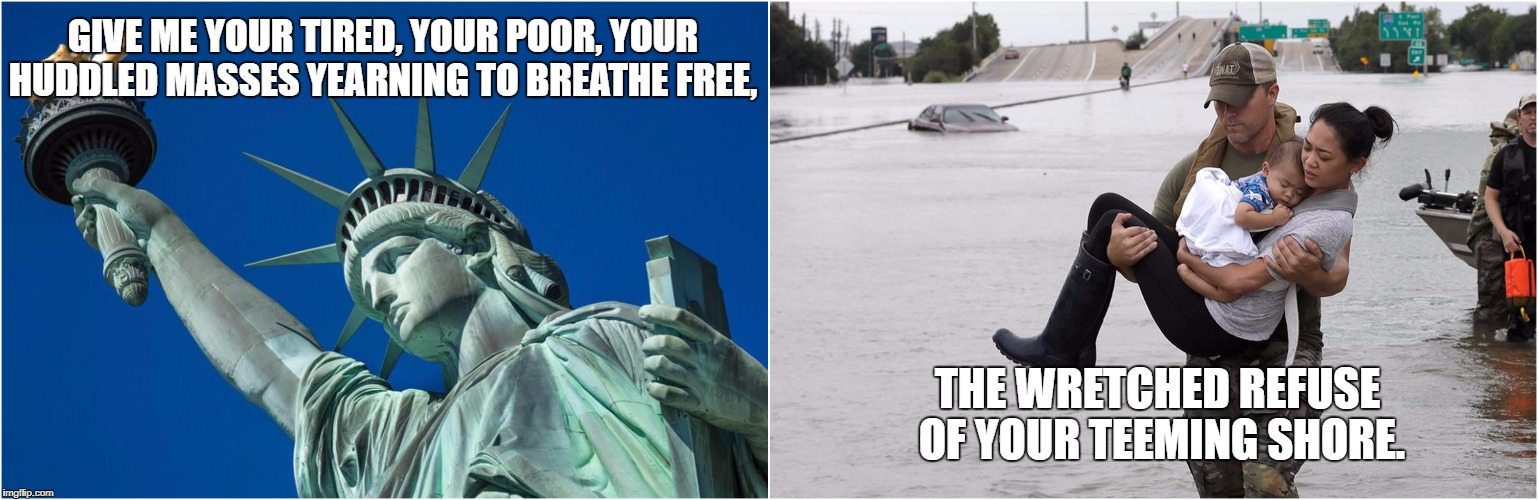 Give Me Your Tired | GIVE ME YOUR TIRED, YOUR POOR,YOUR HUDDLED MASSES YEARNING TO BREATHE FREE, THE WRETCHED REFUSE OF YOUR TEEMING SHORE. | image tagged in houston,hurricane harvey,statue of liberty,freedom,texas | made w/ Imgflip meme maker