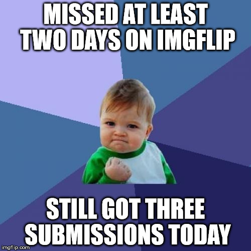 And I wasted one of them on this . . . | MISSED AT LEAST TWO DAYS ON IMGFLIP STILL GOT THREE SUBMISSIONS TODAY | image tagged in memes,success kid,three submissions,wasted | made w/ Imgflip meme maker