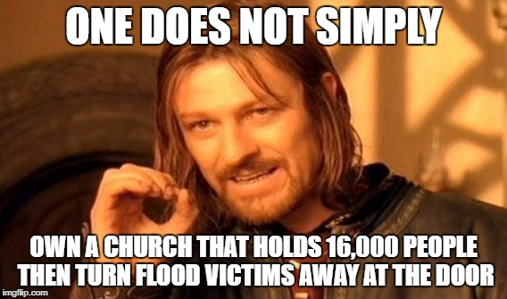 One Does Not Simply Meme | ONE DOES NOT SIMPLY OWN A CHURCH THAT HOLDS 16,000 PEOPLE THEN TURN FLOOD VICTIMS AWAY AT THE DOOR | image tagged in memes,one does not simply | made w/ Imgflip meme maker