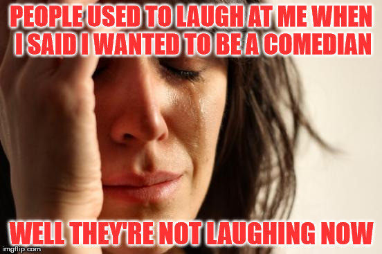 The life of a comedian | PEOPLE USED TO LAUGH AT ME WHEN I SAID I WANTED TO BE A COMEDIAN WELL THEY'RE NOT LAUGHING NOW | image tagged in memes,first world problems,comedian,laughing | made w/ Imgflip meme maker