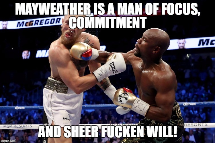 MAYWEATHER IS A MAN OF FOCUS, AND SHEER F**KEN WILL! COMMITMENT | image tagged in mayweathermcgregor | made w/ Imgflip meme maker