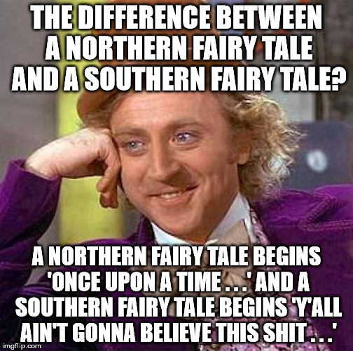 North v. south | THE DIFFERENCE BETWEEN A NORTHERN FAIRY TALE AND A SOUTHERN FAIRY TALE? A NORTHERN FAIRY TALE BEGINS 'ONCE UPON A TIME . . .' AND A SOUTHERN | image tagged in memes,creepy condescending wonka,northern,southern,fairy tale | made w/ Imgflip meme maker