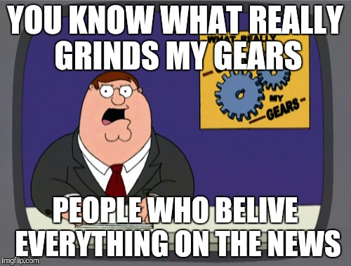 Peter Griffin News Meme | YOU KNOW WHAT REALLY GRINDS MY GEARS PEOPLE WHO BELIVE EVERYTHING ON THE NEWS | image tagged in memes,peter griffin news | made w/ Imgflip meme maker
