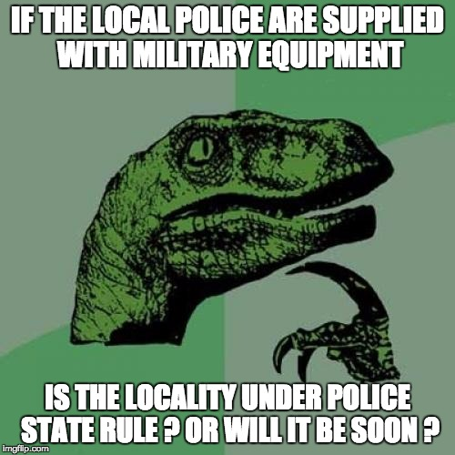Philosoraptor Meme | IF THE LOCAL POLICE ARE SUPPLIED WITH MILITARY EQUIPMENT IS THE LOCALITY UNDER POLICE STATE RULE ? OR WILL IT BE SOON ? | image tagged in memes,philosoraptor | made w/ Imgflip meme maker