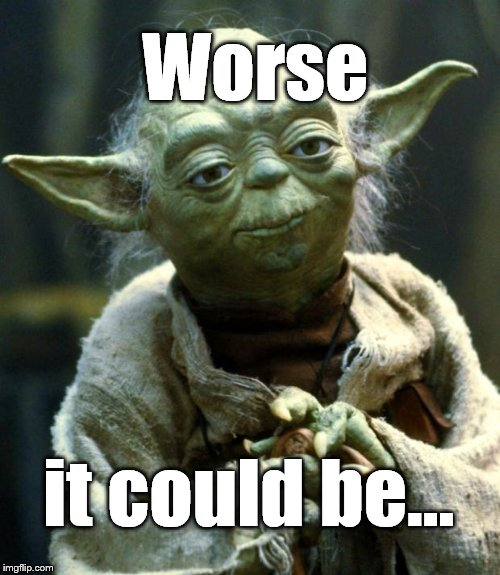 Star Wars Yoda Meme | Worse it could be... | image tagged in memes,star wars yoda | made w/ Imgflip meme maker
