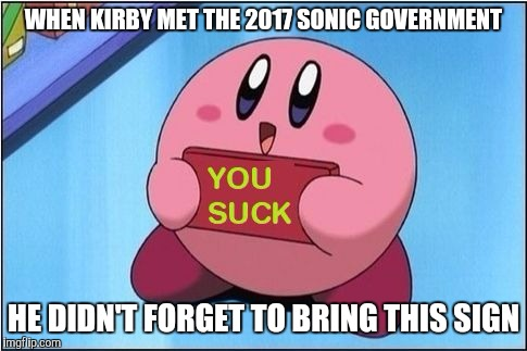 WHEN KIRBY MET THE 2017 SONIC GOVERNMENT HE DIDN'T FORGET TO BRING THIS SIGN | image tagged in kirby says you suck | made w/ Imgflip meme maker