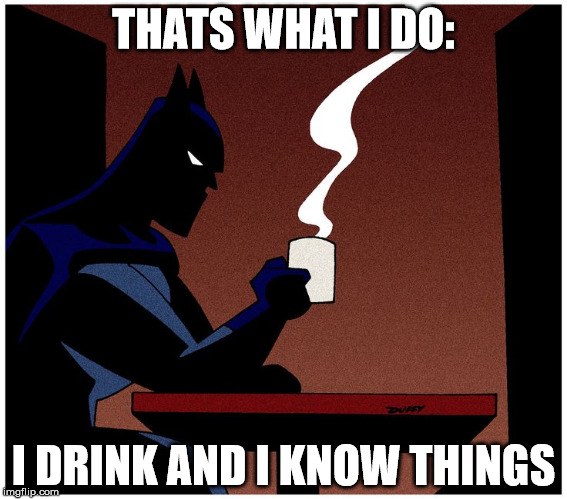 THATS WHAT I DO: I DRINK AND I KNOW THINGS | image tagged in batman,game of thrones,tyrion lannister | made w/ Imgflip meme maker