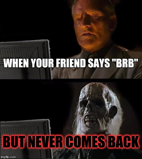 "Ill Just Wait Here Meme | WHEN YOUR FRIEND SAYS ""BRB"" BUT NEVER COMES BACK 