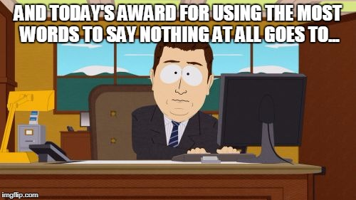 Aaaaand Its Gone Meme | AND TODAY'S AWARD FOR USING THE MOST WORDS TO SAY NOTHING AT ALL GOES TO... | image tagged in memes,aaaaand its gone | made w/ Imgflip meme maker