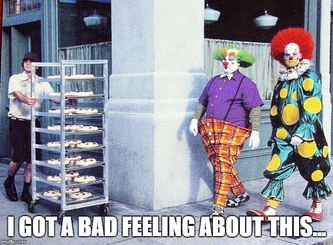 clowns and pies | I GOT A BAD FEELING ABOUT THIS... | image tagged in clowns and pies | made w/ Imgflip meme maker