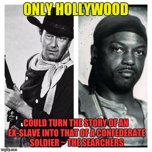 whitewashed | ONLY HOLLYWOOD COULD TURN THE STORY OF AN EX-SLAVE INTO THAT OF A CONFEDERATE SOLDIER ~ THE SEARCHERS | image tagged in whitewashed,john wayne,hollywood,confederate,slave | made w/ Imgflip meme maker