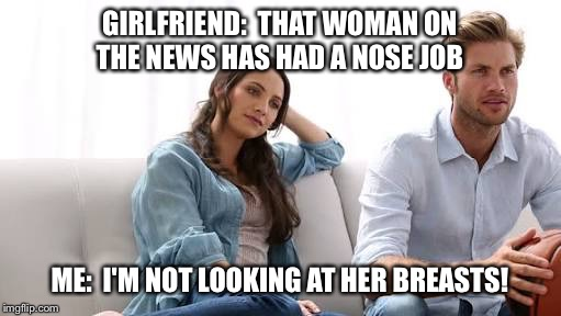 I'm not looking at her breasts! | GIRLFRIEND:  THAT WOMAN ON THE NEWS HAS HAD A NOSE JOB ME:  I'M NOT LOOKING AT HER BREASTS! | image tagged in memes | made w/ Imgflip meme maker