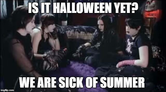 Anybody sick of summer yet | IS IT HALLOWEEN YET? WE ARE SICK OF SUMMER | image tagged in boring goths,memes,goth memes | made w/ Imgflip meme maker