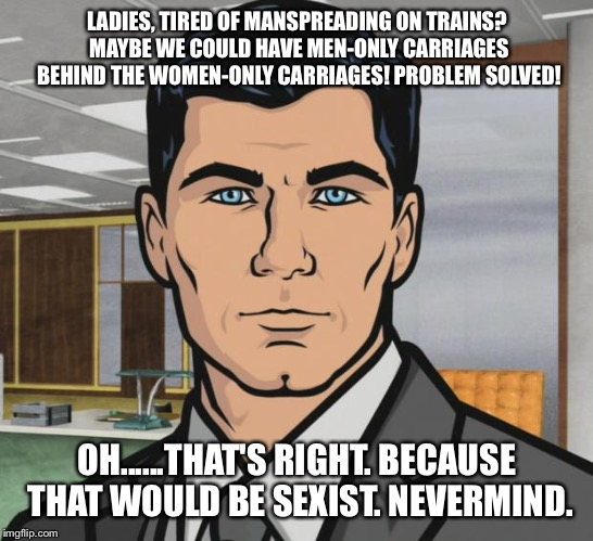 Archer Meme | LADIES, TIRED OF MANSPREADING ON TRAINS? MAYBE WE COULD HAVE MEN-ONLY CARRIAGES BEHIND THE WOMEN-ONLY CARRIAGES! PROBLEM SOLVED! OH......THA | image tagged in memes,archer | made w/ Imgflip meme maker