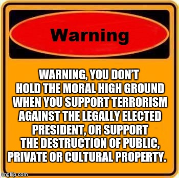Warning Sign | WARNING, YOU DON'T HOLD THE MORAL HIGH GROUND WHEN YOU SUPPORT TERRORISM AGAINST THE LEGALLY ELECTED PRESIDENT, OR SUPPORT THE DESTRUCTION O | image tagged in memes,warning sign | made w/ Imgflip meme maker