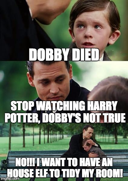 Finding Neverland Meme | DOBBY DIED STOP WATCHING HARRY POTTER, DOBBY'S NOT TRUE NO!!! I WANT TO HAVE AN HOUSE ELF TO TIDY MY ROOM! | image tagged in memes,finding neverland | made w/ Imgflip meme maker