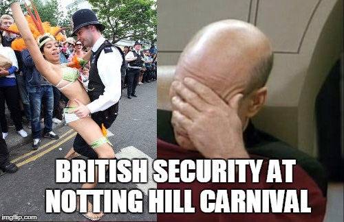 Captain Picard Facepalm Meme | BRITISH SECURITY AT NOTTING HILL CARNIVAL | image tagged in memes,captain picard facepalm | made w/ Imgflip meme maker