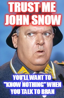 "TRUST ME JOHN SNOW YOU'LL WANT TO ""KNOW NOTHING"" WHEN YOU TALK TO BRAN 