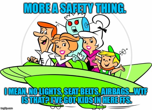 MORE A SAFETY THING. I MEAN, NO LIGHTS, SEAT BELTS, AIRBAGS...WTF IS THAT? I'VE GOT KIDS IN HERE FFS. | made w/ Imgflip meme maker