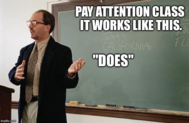 "PAY ATTENTION CLASS IT WORKS LIKE THIS. ""DOES"" 