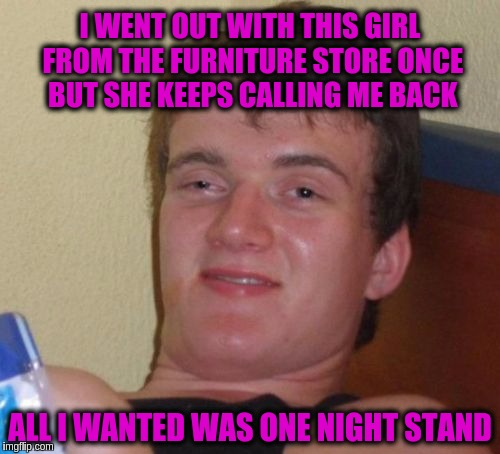 10 Guy Meme | I WENT OUT WITH THIS GIRL FROM THE FURNITURE STORE ONCE BUT SHE KEEPS CALLING ME BACK ALL I WANTED WAS ONE NIGHT STAND | image tagged in memes,10 guy | made w/ Imgflip meme maker