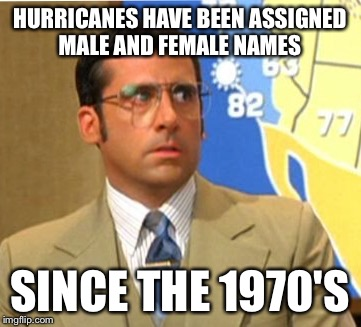 HURRICANES HAVE BEEN ASSIGNED MALE AND FEMALE NAMES SINCE THE 1970'S | made w/ Imgflip meme maker