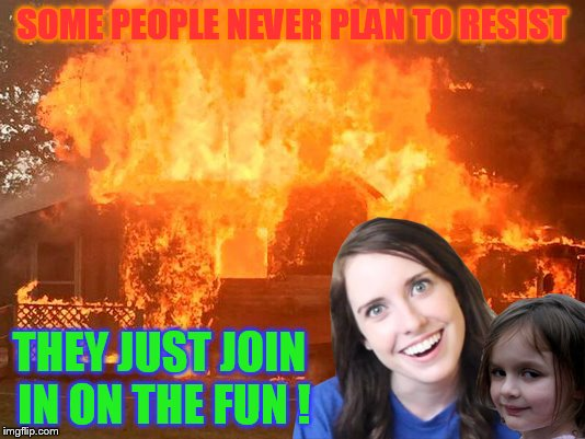 Resistance may be futile, but... | SOME PEOPLE NEVER PLAN TO RESIST THEY JUST JOIN IN ON THE FUN ! | image tagged in overly attached girlfriend with disaster girl,no resistance,joining the fun | made w/ Imgflip meme maker