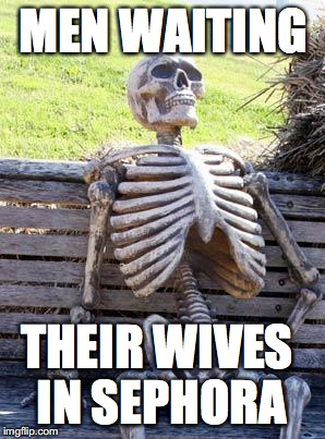 Waiting Skeleton Meme | MEN WAITING THEIR WIVES IN SEPHORA | image tagged in memes,waiting skeleton | made w/ Imgflip meme maker
