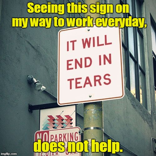 I should turn around and go home. | Seeing this sign on my way to work everyday, does not help. | image tagged in funny,sign,warning,work | made w/ Imgflip meme maker