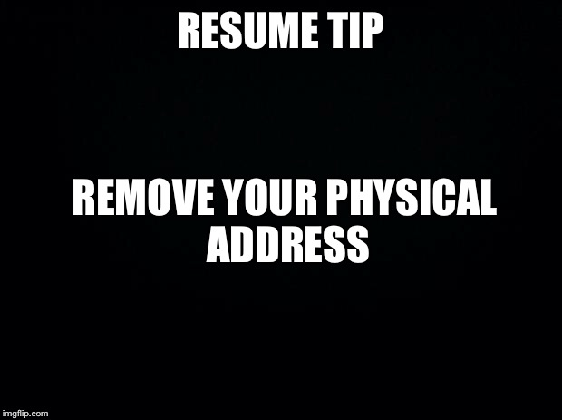 Black background | RESUME TIP REMOVE YOUR PHYSICAL ADDRESS | image tagged in black background | made w/ Imgflip meme maker