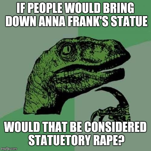 Philosoraptor Meme | IF PEOPLE WOULD BRING DOWN ANNA FRANK'S STATUE WOULD THAT BE CONSIDERED STATUETORY **PE? | image tagged in memes,philosoraptor | made w/ Imgflip meme maker