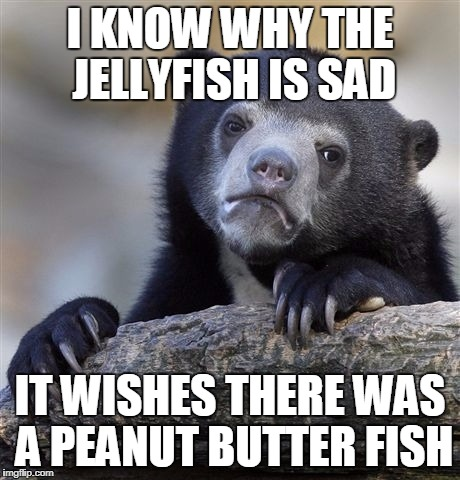 The Lonesome Jellyfish | I KNOW WHY THE JELLYFISH IS SAD IT WISHES THERE WAS A PEANUT BUTTER FISH | image tagged in memes,confession bear | made w/ Imgflip meme maker