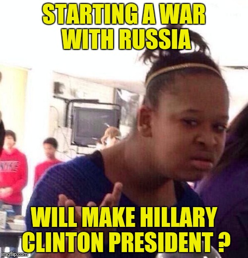 Black Girl Wat Meme | STARTING A WAR WITH RUSSIA WILL MAKE HILLARY CLINTON PRESIDENT ? | image tagged in memes,black girl wat | made w/ Imgflip meme maker